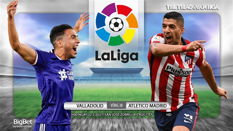 Soi kèo nhà cáiValladolid vs Atletico Madrid. Trực tiếp bóng đá Tây Ban Nha vòng 38