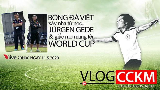 TRỰC TIẾP: Vlog CCKM - Cận cảnh bóng đá Việt. Số 8: Xây nhà từ nóc... chia tay Gede và giấc mơ World Cup của bóng đá Việt