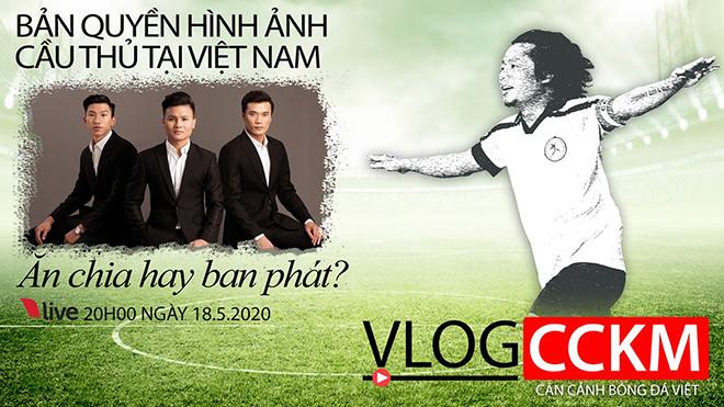Vlog CCKM - Cận cảnh bóng đá Việt. Số 9: Bản quyền hình ảnh cầu thủ tại Việt Nam - Ăn chia hay ban phát?