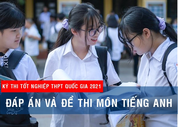 Đáp án đề thi Tiếng Anh Kỳ thi Tốt nghiệp THPT 2021